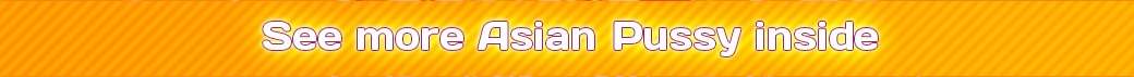 visit asian pussy, click here